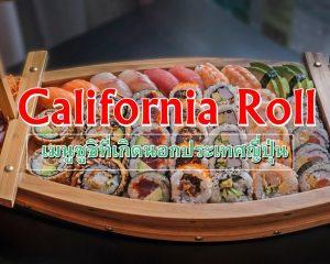 แคลิฟอร์เนียโรล (California Roll) ซูชิชื่อฝรั่งที่เกิดนอกประเทศญี่ปุ่น